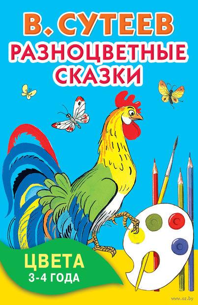 Разноцветные сказки. Цвета. 3-4 года. Владимир Сутеев, Владимир Сутеев