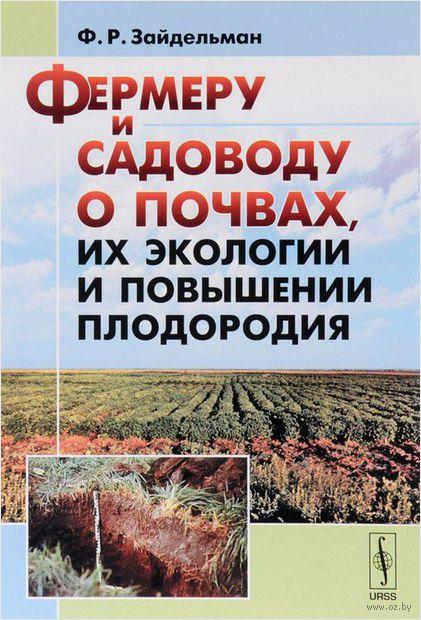 Фермеру и садоводу о почвах, их экологии и повышении плодородия. Феликс Зайдельман