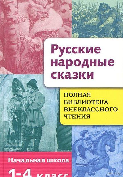 Русские народные сказки. Полная библиотека внеклассного чтения. 1-4 класс