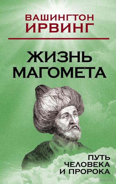 Жизнь Магомета. Путь человека и пророка. Вашингтон Ирвинг