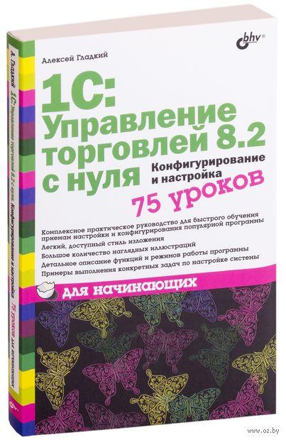 1С: Управление торговлей 8.2 с нуля. Конфигурирование и настройка. 75 уроков для начинающих. Алексей Гладкий