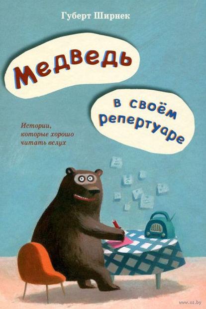Медведь в своем репертуаре. Истории, которые хорошо читать вслух. Хуберт Ширнек