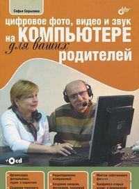 Цифровое фото, видео и звук на компьютере для ваших родителей (+ CD). Софья Скрылина