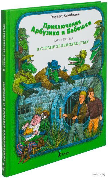Приключения Арбузика и Бебешки. В 3 частях. Часть 1. В стране зеленохвостых. Эдуард Скобелев