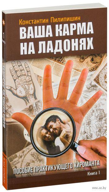 Ваша карма на ладонях. Пособие практикующего хироманта. Книга 1. Константин Пилипишин