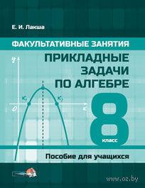 Прикладные задачи по алгебре. 8 класс. Е. Лакша