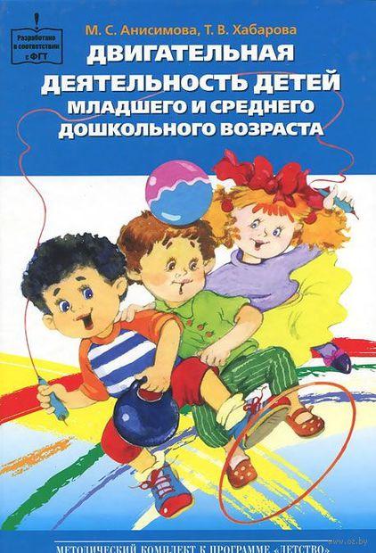 Двигательная деятельность детей младшего и среднего дошкольного возраста. Татьяна Хабарова, Марина Анисимова