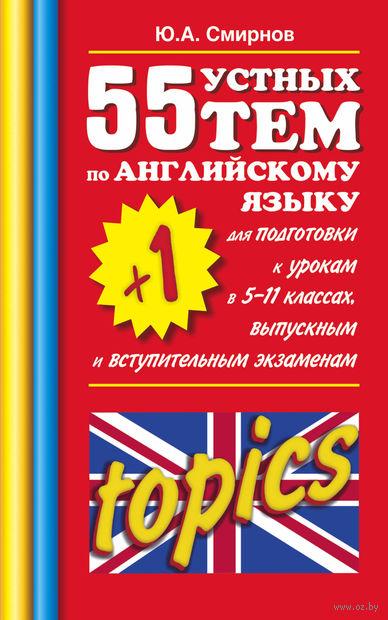 55 (+1) устных тем по английскому языку для подготовки к урокам в 5-11 классах, выпускным и вступительным экзаменам. Ю. Смирнов