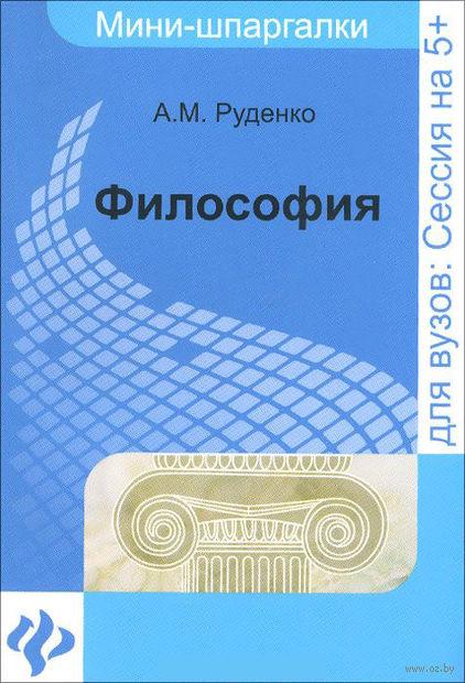 Философия. Мини-шпаргалки для вузов. Андрей Руденко