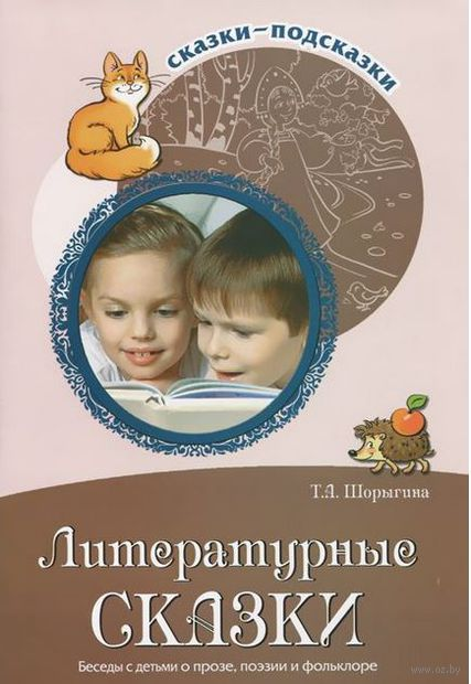 Литературные сказки. Беседы с детьми о прозе, поэзии и фольклоре. Татьяна Шорыгина