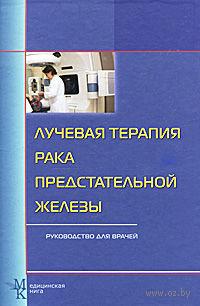 Лучевая терапия рака предстательной железы. Руководство для врачей. Анатолий Цыб, Юрий Мардынский, Олег Карякин