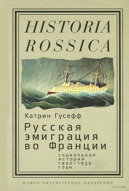 Русская эмиграция во Франции. Социальная история. 1920-1939 годы. Катрин Гусефф