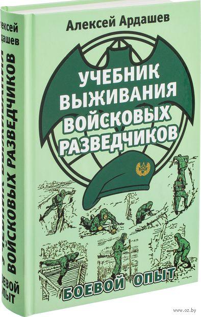 Учебник выживания войсковых разведчиков. Боевой опыт. Алексей Ардашев