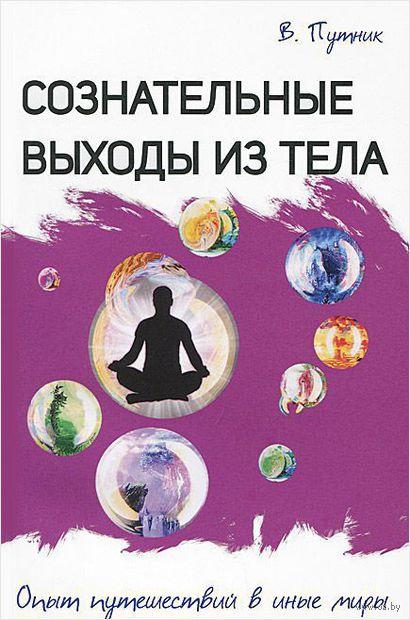 Сознательные выходы из тела. Опыт путешествий в иные миры. Владимир Путник
