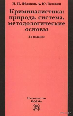 Криминалистика. Природа, система, методологические основы. Николай Яблоков, Александр Головин