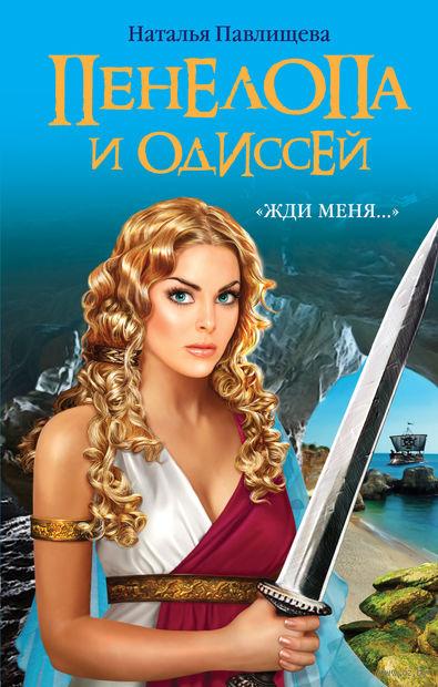 """Пенелопа и Одиссей. """"Жди меня…"""". Наталья Павлищева"""
