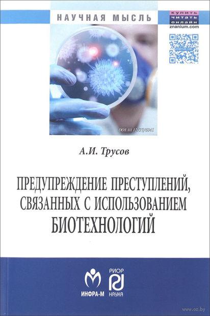 Предупреждение преступлений, связанных с использованием биотехнологий. А. Трусов
