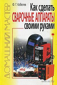 Как сделать сварочные аппараты своими руками. Ф. Кобелев