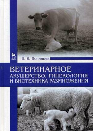 Ветеринарное акушерство, гинекология и биотехника размножения. Николай Полянцев