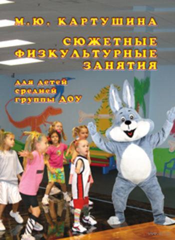 Сюжетные физкультурные занятия для детей средней группы ДОУ. Марина Картушина