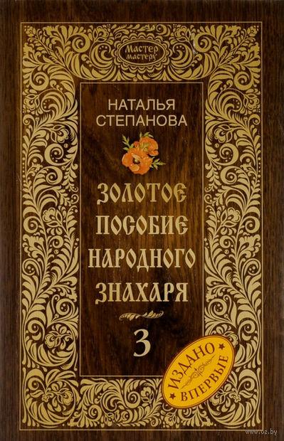 Золотое пособие народного знахаря. Книга 3. Наталья Степанова