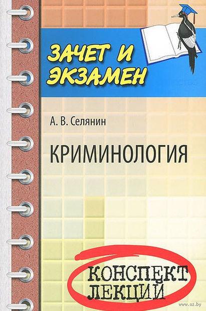 Криминология. Конспект лекций. А. Селянин