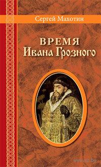 Время Ивана Грозного. Сергей Махотин