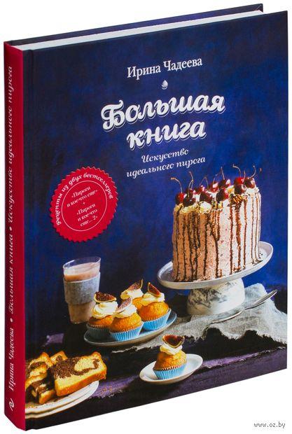 Искусство идеального пирога. Большая книга. Ирина Чадеева
