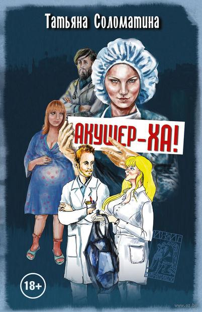 Акушер-ха! (м). Татьяна Соломатина