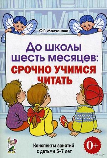 До школы шесть месяцев. Срочно учимся читать. Конспекты занятий с детьми 5-7 лет. Ольга Молчанова