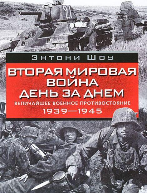 Вторая мировая война день за днем. Величайшее военное противостояние. 1939-1945. Энтони Шоу