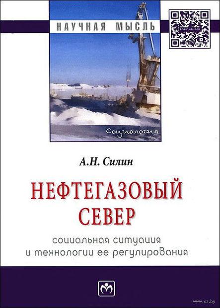 Нефтегазовый Север. Социальная ситуация и технологии ее регулирования. Анатолий Силин