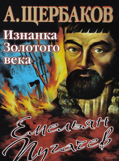 Емельян Пугачев. Изнанка Золотого века. Алексей Щербаков