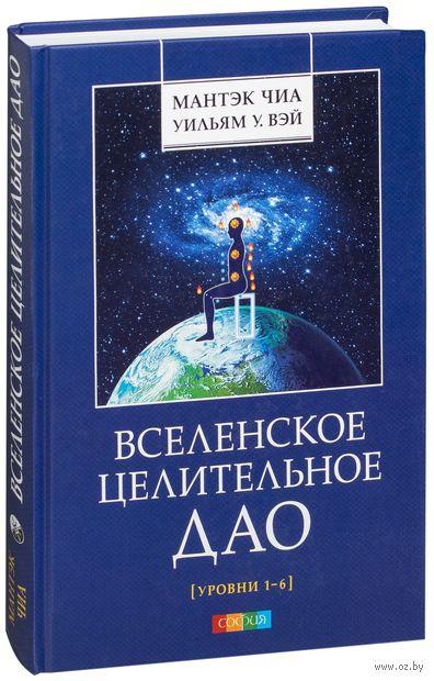 Вселенское Целительное Дао. Уровни 1-6. Уильям Вэй, Мантэк Чиа