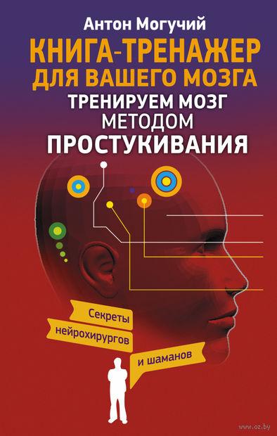 Тренируем мозг методом простукивания. Секреты нейрохирургов и шаманов. Антон Могучий