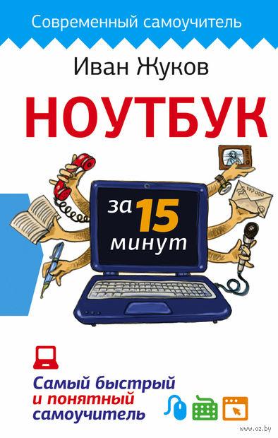Ноутбук за 15 минут. Самый быстрый и понятный самоучитель. Иван Жуков