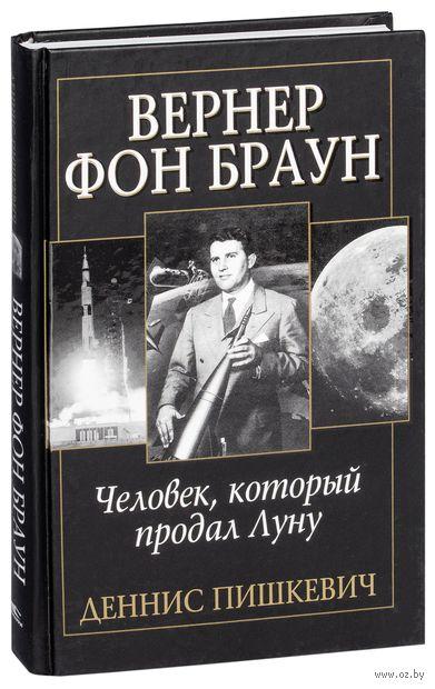 Вернер фон Браун. Человек, который продал Луну. Деннис Пишкевич