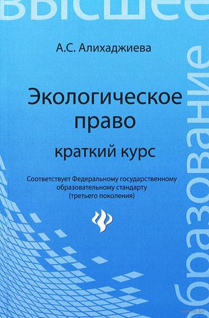 Экологическое право. Краткий курс. Анна Алихаджиева