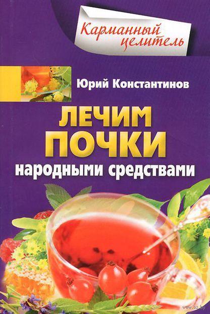 Лечим почки народными средствами. Юрий Константинов