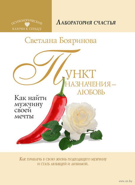 Пункт назначения - любовь. Как найти мужчину своей мечты. Светлана Бояринова