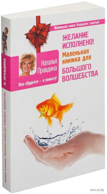 Желание исполнено! Маленькая книжка для большого волшебства. Наталья Правдина