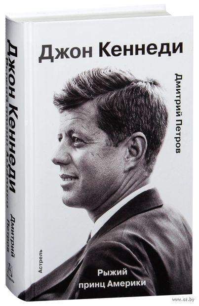 Джон Кеннеди. Рыжий принц Америки. Дмитрий Петров