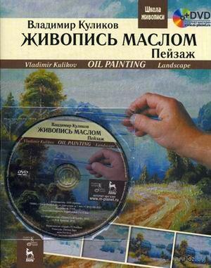 Живопись маслом. Пейзаж (+ DVD-ROM). Владимир Куликов