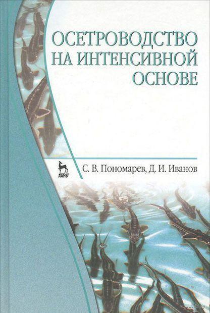 Осетроводство на интенсивной основе. Сергей Пономарев, Дмитрий Иванов