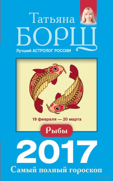 Рыбы. Самый полный гороскоп на 2017 год. Татьяна Борщ