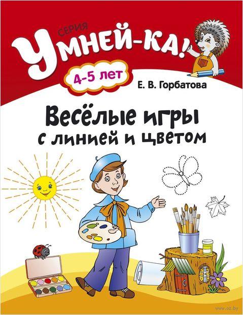 Веселые игры с линией и цветом. 4-5 лет. Е. Горбатова