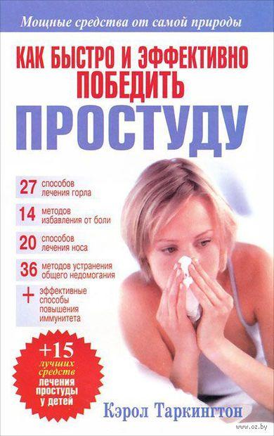 Как быстро и эффективно победить простуду. Кэрол Таркингстон
