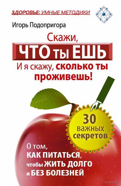 Скажи, что ты ешь, и я скажу, сколько ты проживешь!. Игорь Подопригора