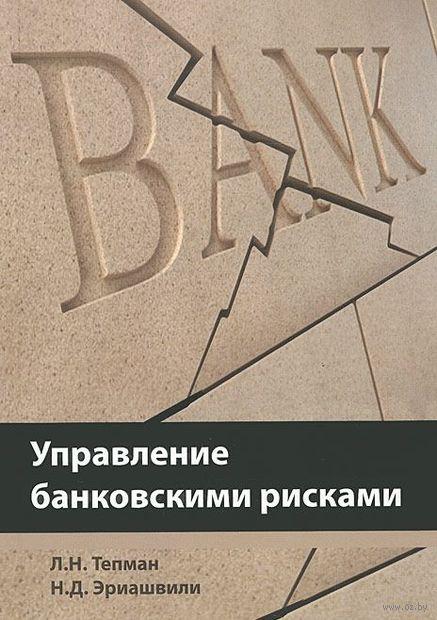 Управление банковскими рисками. Нодари Эриашвили, Леонид Тепман