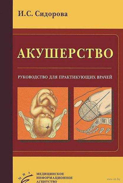 Акушерство. Руководство для практикующих врачей. Ираида Сидорова